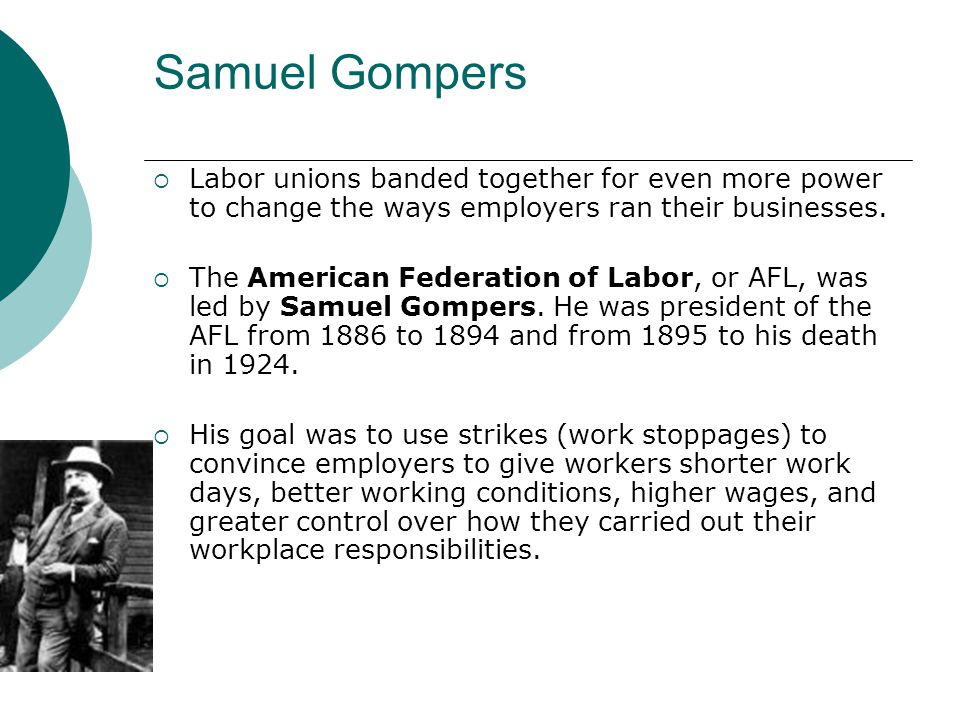 Samuel Gompers Labor unions banded together for even more power to change the ways employers ran their businesses. The American Federation of Labor, o