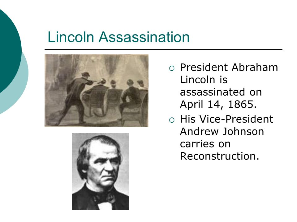 Lincoln Assassination President Abraham Lincoln is assassinated on April 14, 1865. His Vice-President Andrew Johnson carries on Reconstruction.