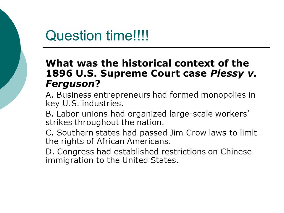 Question time!!!! What was the historical context of the 1896 U.S. Supreme Court case Plessy v. Ferguson? A. Business entrepreneurs had formed monopol