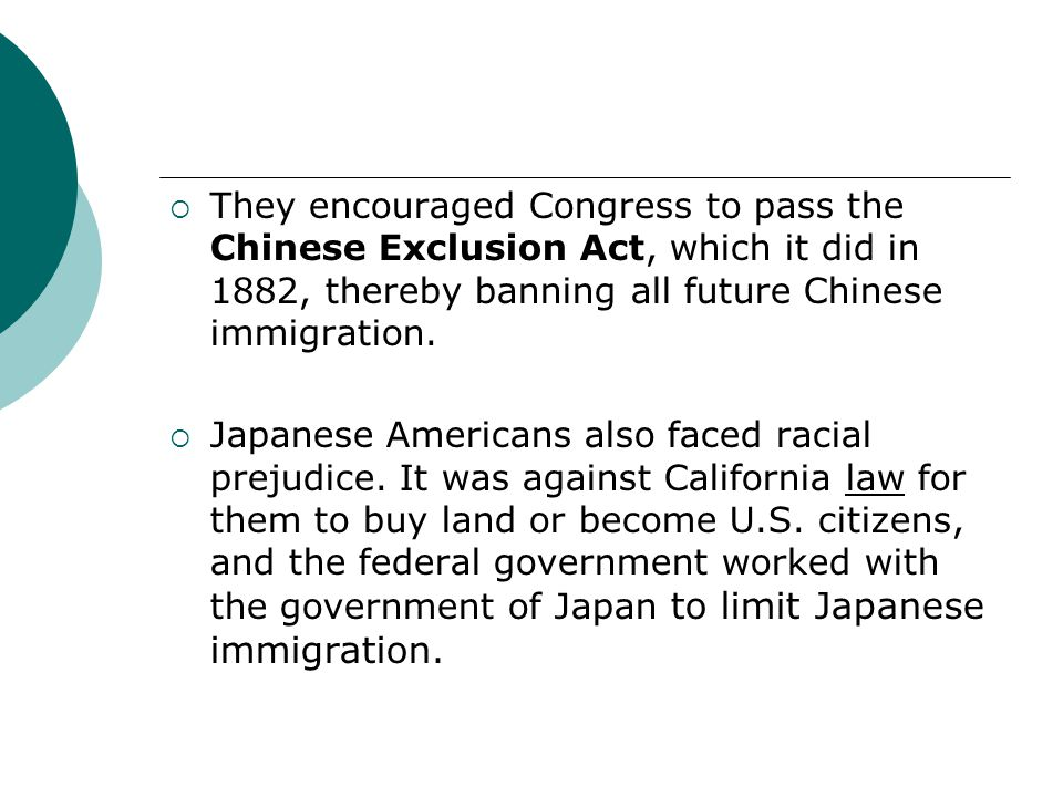 They encouraged Congress to pass the Chinese Exclusion Act, which it did in 1882, thereby banning all future Chinese immigration. Japanese Americans a