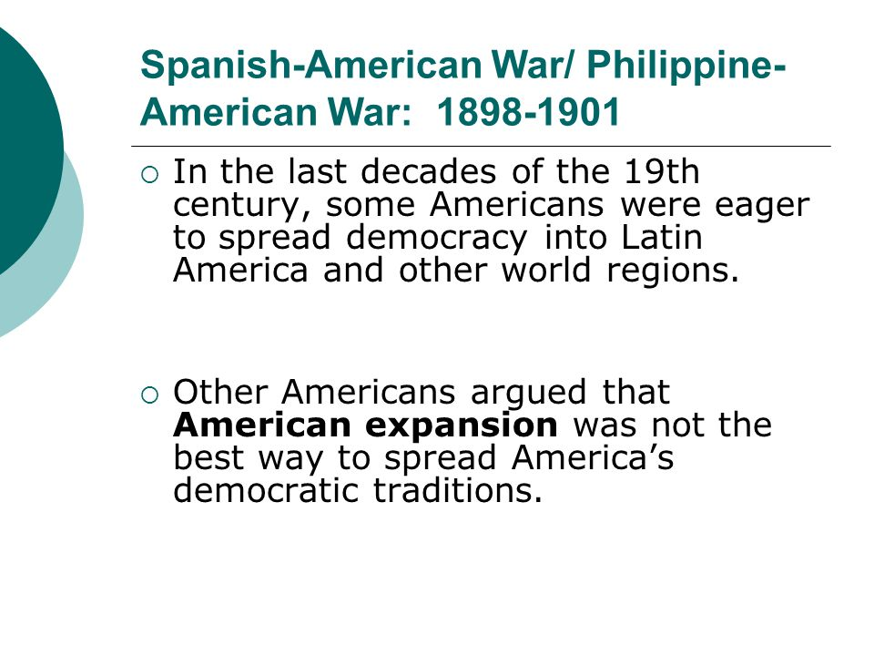 Spanish-American War/ Philippine- American War: 1898-1901 In the last decades of the 19th century, some Americans were eager to spread democracy into
