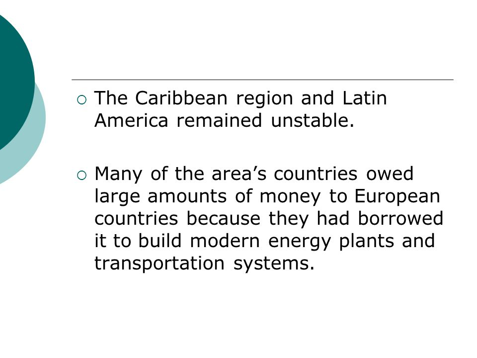 The Caribbean region and Latin America remained unstable. Many of the areas countries owed large amounts of money to European countries because they h