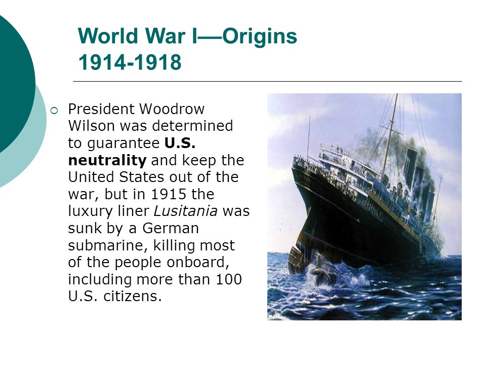 World War I––Origins 1914-1918 President Woodrow Wilson was determined to guarantee U.S. neutrality and keep the United States out of the war, but in