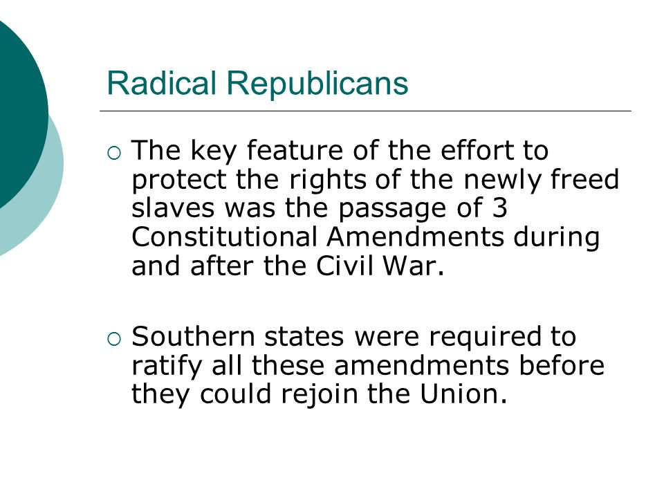 Radical Republicans The key feature of the effort to protect the rights of the newly freed slaves was the passage of 3 Constitutional Amendments durin