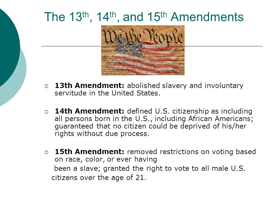 The 13 th, 14 th, and 15 th Amendments 13th Amendment: abolished slavery and involuntary servitude in the United States. 14th Amendment: defined U.S.