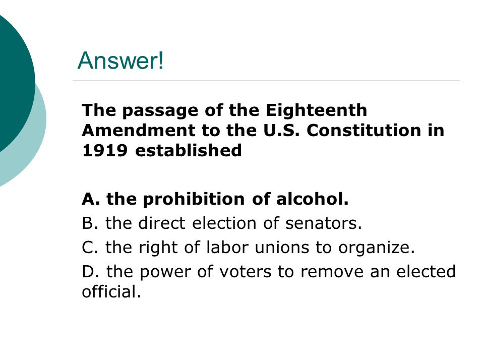 Answer! The passage of the Eighteenth Amendment to the U.S. Constitution in 1919 established A. the prohibition of alcohol. B. the direct election of