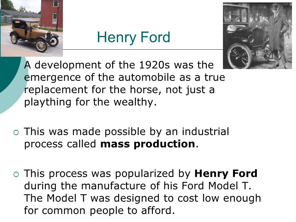 Henry Ford A development of the 1920s was the emergence of the automobile as a true replacement for the horse, not just a plaything for the wealthy. T