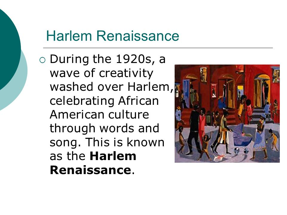 Harlem Renaissance During the 1920s, a wave of creativity washed over Harlem, celebrating African American culture through words and song. This is kno
