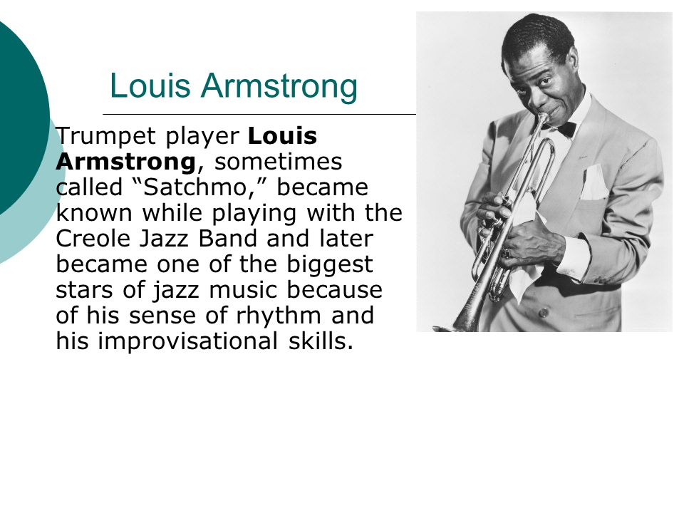 Louis Armstrong Trumpet player Louis Armstrong, sometimes called Satchmo, became known while playing with the Creole Jazz Band and later became one of