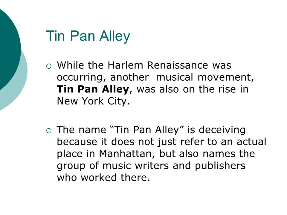 Tin Pan Alley While the Harlem Renaissance was occurring, another musical movement, Tin Pan Alley, was also on the rise in New York City. The name Tin