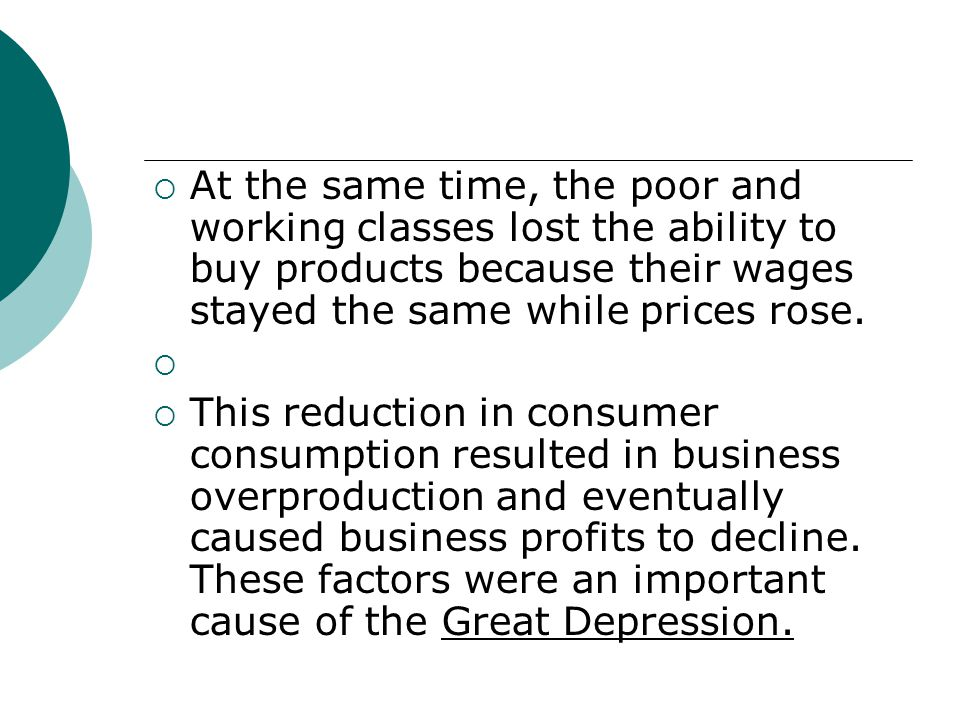 At the same time, the poor and working classes lost the ability to buy products because their wages stayed the same while prices rose. This reduction