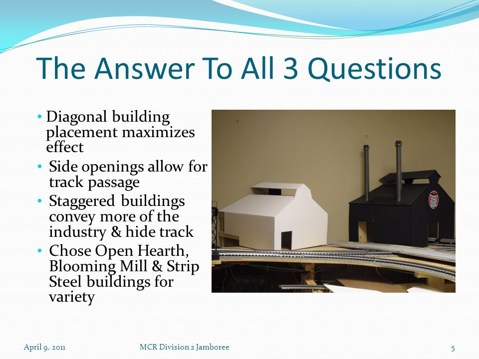 The Answer To All 3 Questions Diagonal building placement maximizes effect Side openings allow for track passage Staggered buildings convey more of the industry & hide track Chose Open Hearth, Blooming Mill & Strip Steel buildings for variety April 9, 2011MCR Division 2 Jamboree5