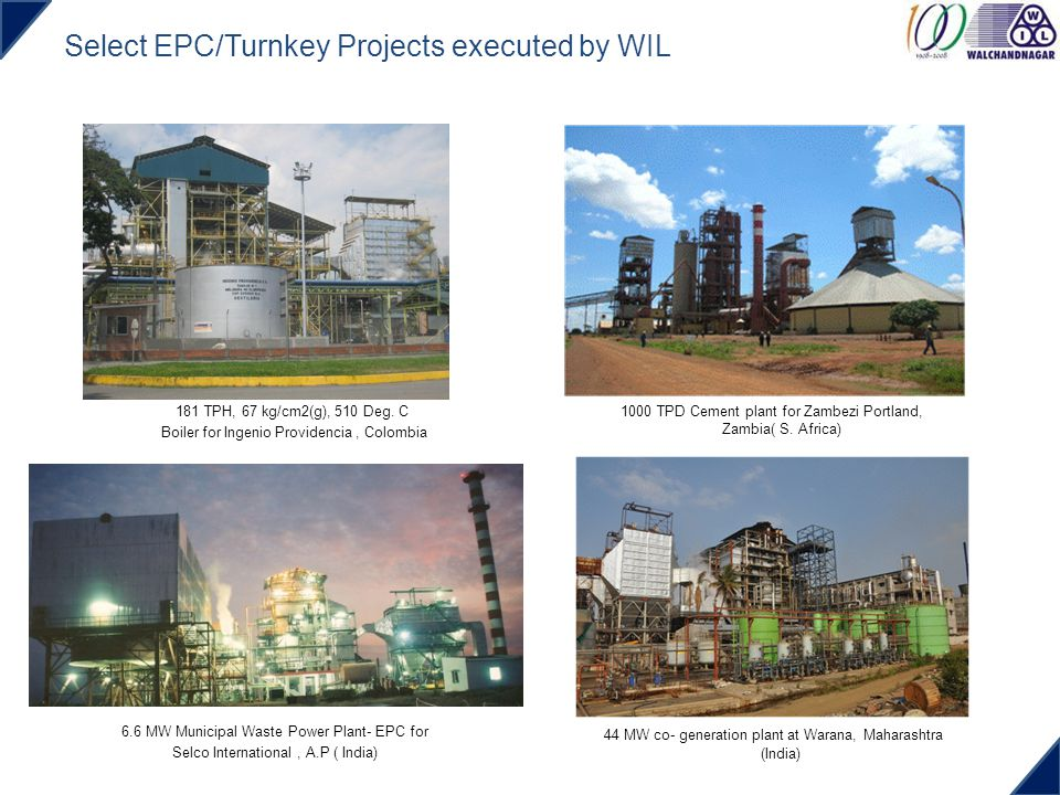 Select EPC/Turnkey Projects executed by WIL 181 TPH, 67 kg/cm2(g), 510 Deg. C Boiler for Ingenio Providencia, Colombia 1000 TPD Cement plant for Zambe