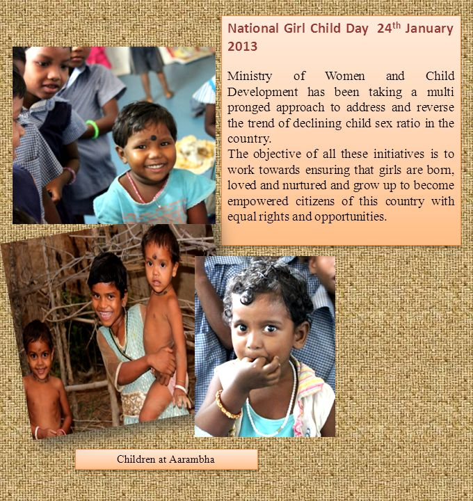 Children at Aarambha National Girl Child Day 24 th January 2013 Ministry of Women and Child Development has been taking a multi pronged approach to address and reverse the trend of declining child sex ratio in the country.