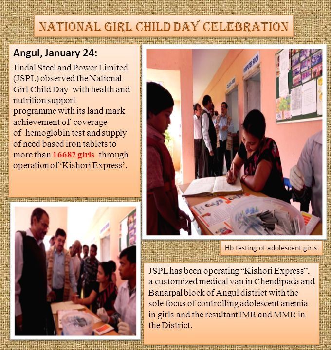 National Girl Child Day Celebration Angul, January 24: Jindal Steel and Power Limited (JSPL) observed the National Girl Child Day with health and nutrition support programme with its land mark achievement of coverage of hemoglobin test and supply of need based iron tablets to more than 16682 girls through operation of Kishori Express.