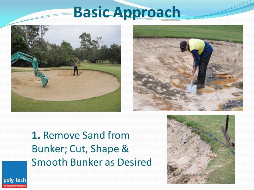 Basic Approach 1. Remove Sand from Bunker; Cut, Shape & Smooth Bunker as Desired