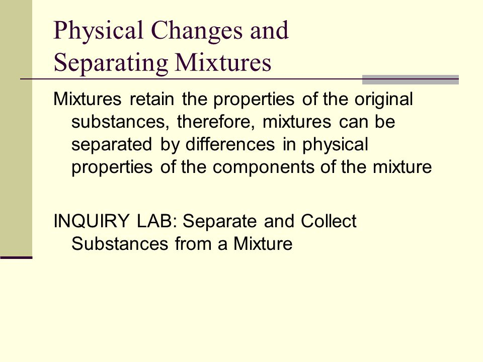 Physical Changes and Separating Mixtures Mixtures retain the properties of the original substances, therefore, mixtures can be separated by differences in physical properties of the components of the mixture INQUIRY LAB: Separate and Collect Substances from a Mixture