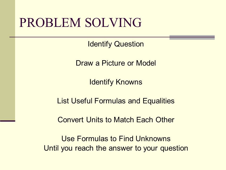 PROBLEM SOLVING Identify Question Draw a Picture or Model Identify Knowns List Useful Formulas and Equalities Convert Units to Match Each Other Use Formulas to Find Unknowns Until you reach the answer to your question