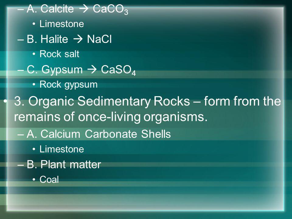 –A. Calcite CaCO 3 Limestone –B. Halite NaCl Rock salt –C. Gypsum CaSO 4 Rock gypsum 3. Organic Sedimentary Rocks – form from the remains of once-livi