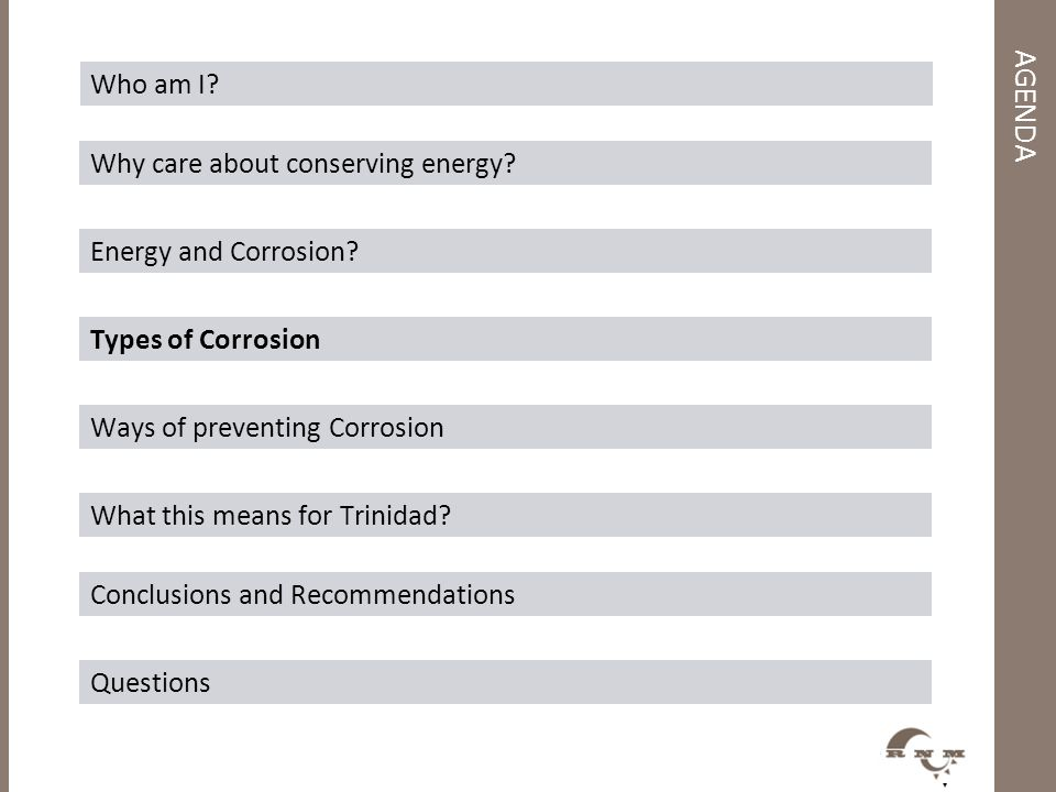 AGENDA Who am I? Why care about conserving energy? Energy and Corrosion? Types of Corrosion Ways of preventing Corrosion What this means for Trinidad?
