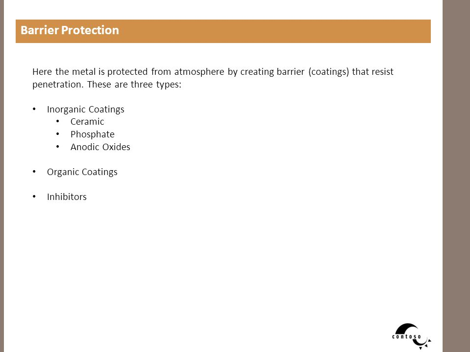Here the metal is protected from atmosphere by creating barrier (coatings) that resist penetration. These are three types: Inorganic Coatings Ceramic