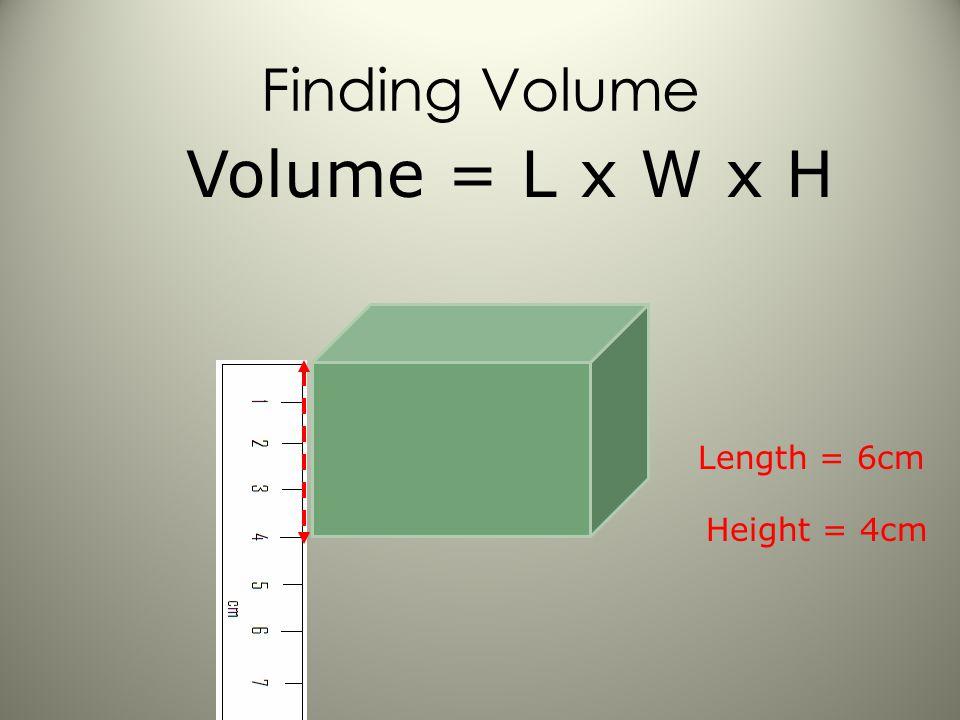 Formula/Equation? Length = 6cm Volume = L xW x H
