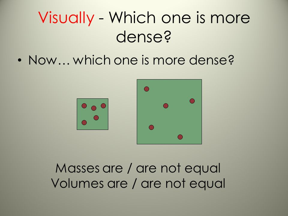 Visually - Which one is more dense? Demonstration: Atoms in a substance Which square is more dense? circle one Masses are / are not equal Volumes are