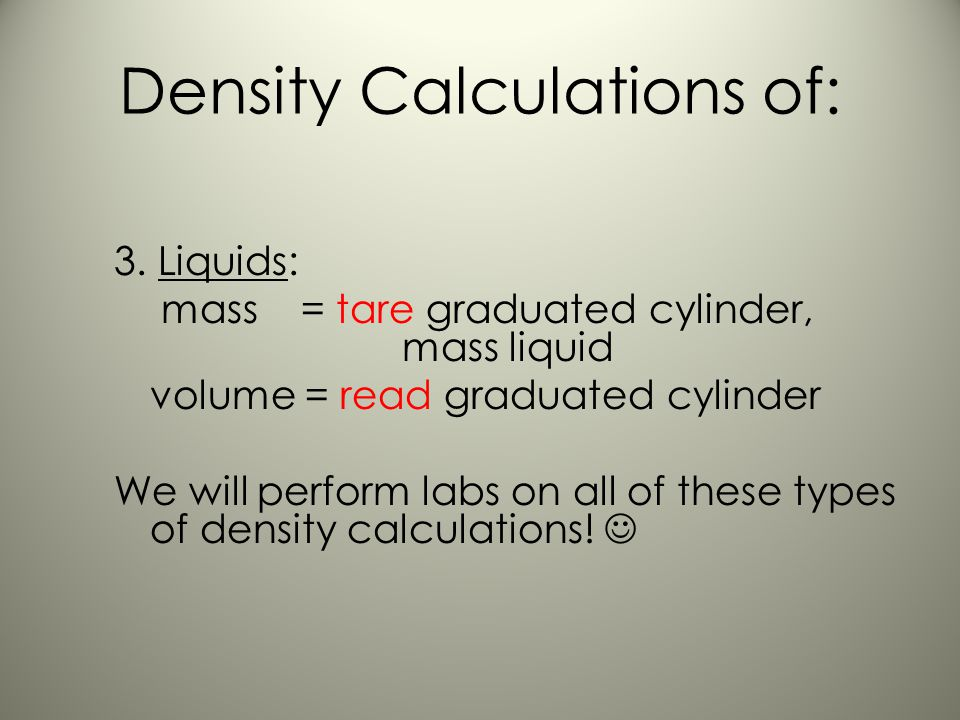 Density Calculations of: 1.Regularly Shaped Solids: mass = triple beam or electronic balance volume = measure (l x w x h) 2. Irregularly Shaped Solids