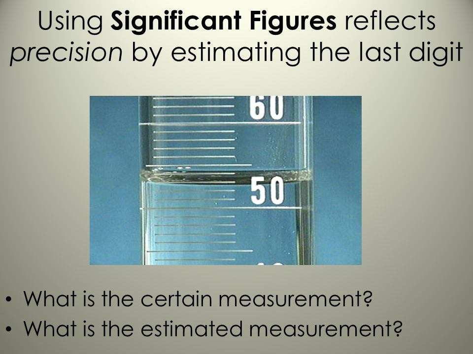 Using Significant Figures reflects precision by estimating the last digit What is the certain measurement.