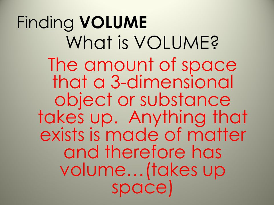 What is VOLUME.The amount of space that a 3-dimensional object or substance takes up.