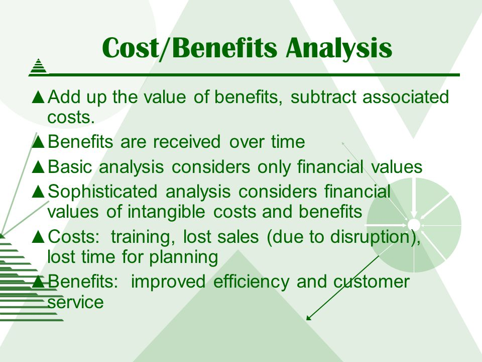 Cost/Benefits Analysis Add up the value of benefits, subtract associated costs.