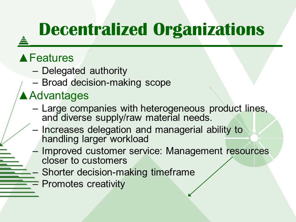 Decentralized Organizations Features –Delegated authority –Broad decision-making scope Advantages –Large companies with heterogeneous product lines, and diverse supply/raw material needs.