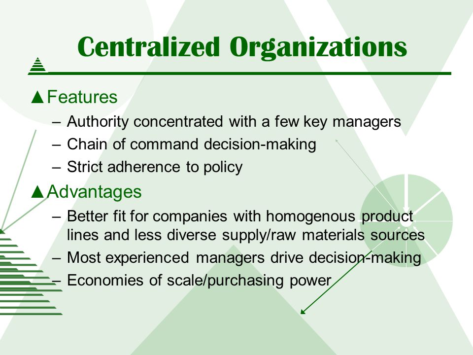 Centralized Organizations Features –Authority concentrated with a few key managers –Chain of command decision-making –Strict adherence to policy Advantages –Better fit for companies with homogenous product lines and less diverse supply/raw materials sources –Most experienced managers drive decision-making –Economies of scale/purchasing power