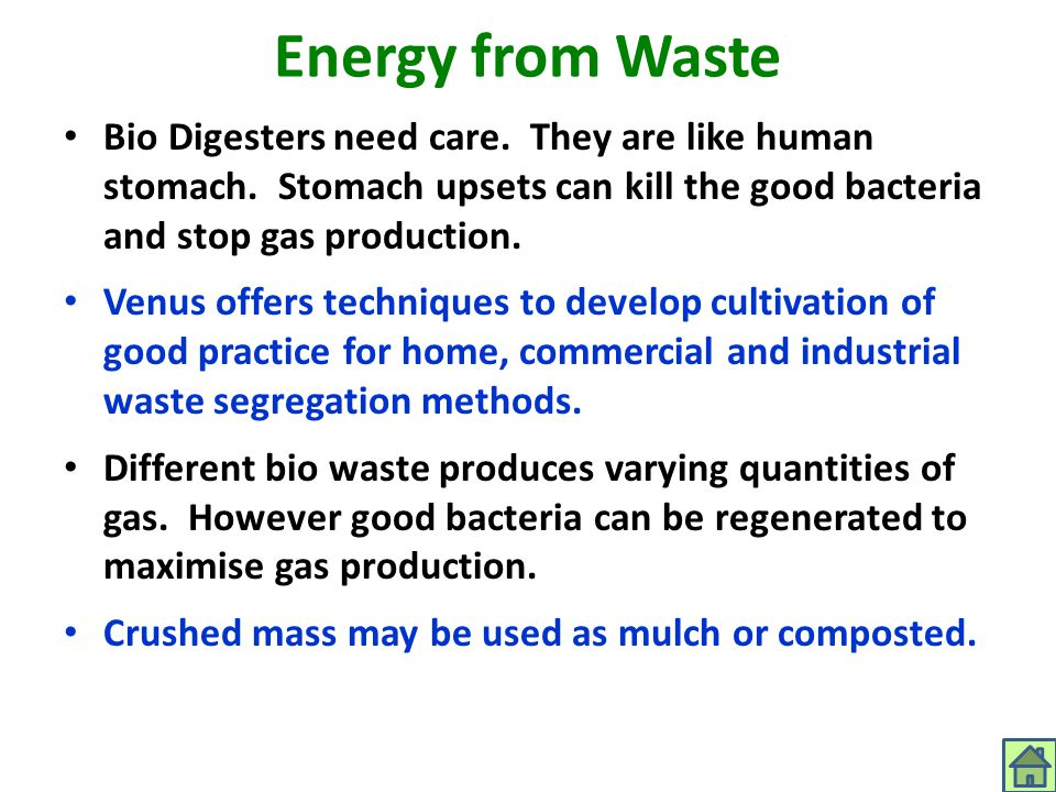 Energy from Waste Bio Digesters need care. They are like human stomach. Stomach upsets can kill the good bacteria and stop gas production. Venus offer