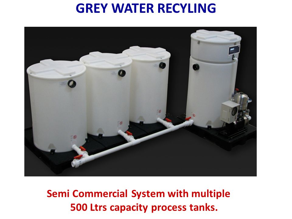 GREY WATER RECYLING Semi Commercial System with multiple 500 Ltrs capacity process tanks.