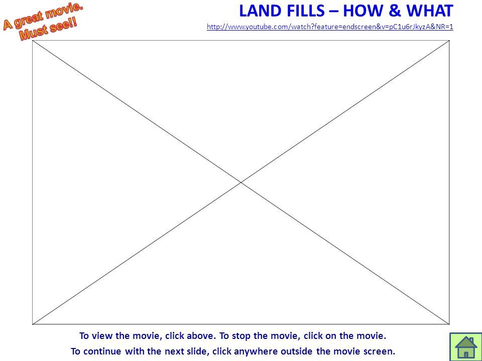 LAND FILLS – HOW & WHAT http://www.youtube.com/watch?feature=endscreen&v=pC1u6rJkyzA&NR=1 http://www.youtube.com/watch?feature=endscreen&v=pC1u6rJkyzA