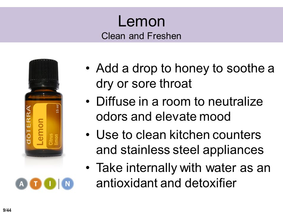 Lemon Clean and Freshen Add a drop to honey to soothe a dry or sore throat Diffuse in a room to neutralize odors and elevate mood Use to clean kitchen counters and stainless steel appliances Take internally with water as an antioxidant and detoxifier 9/44