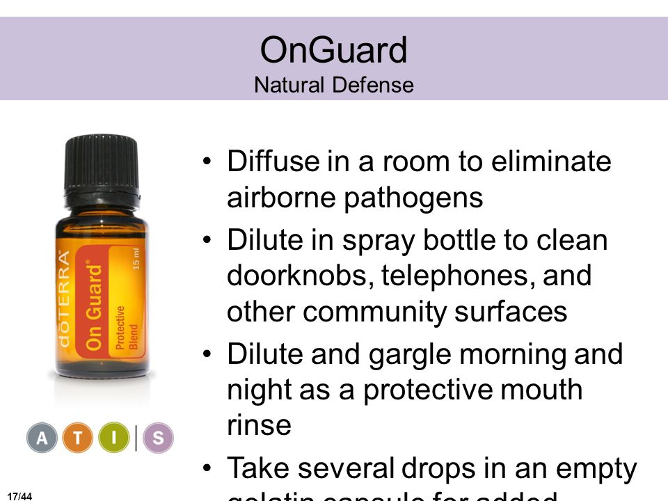 OnGuard Natural Defense Diffuse in a room to eliminate airborne pathogens Dilute in spray bottle to clean doorknobs, telephones, and other community surfaces Dilute and gargle morning and night as a protective mouth rinse Take several drops in an empty gelatin capsule for added immune support 17/44
