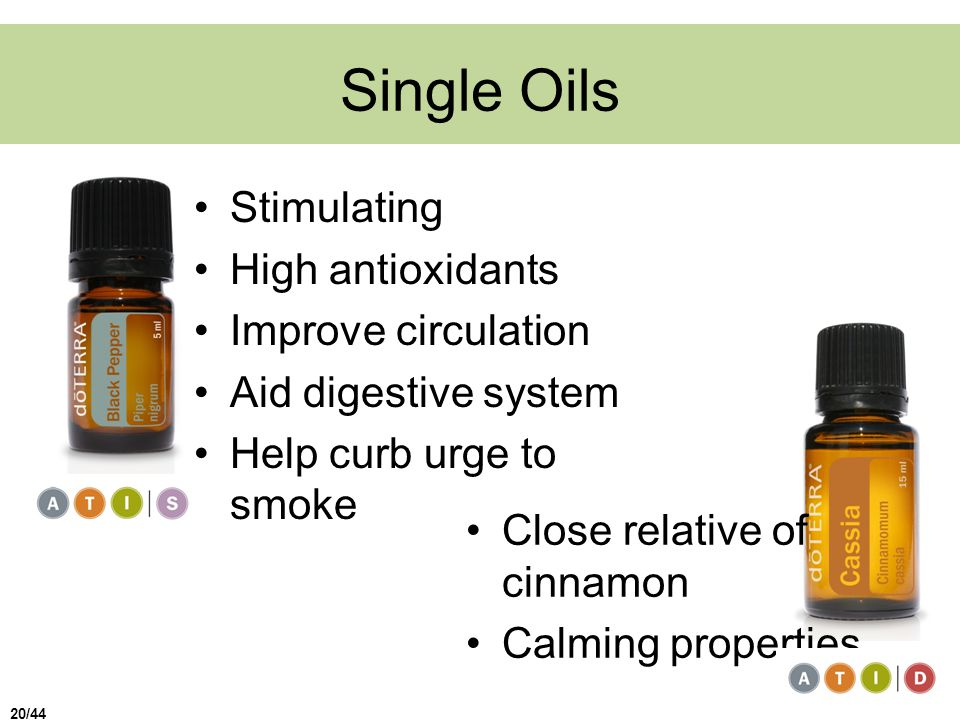 Single Oils Stimulating High antioxidants Improve circulation Aid digestive system Help curb urge to smoke Close relative of cinnamon Calming properties 20/44