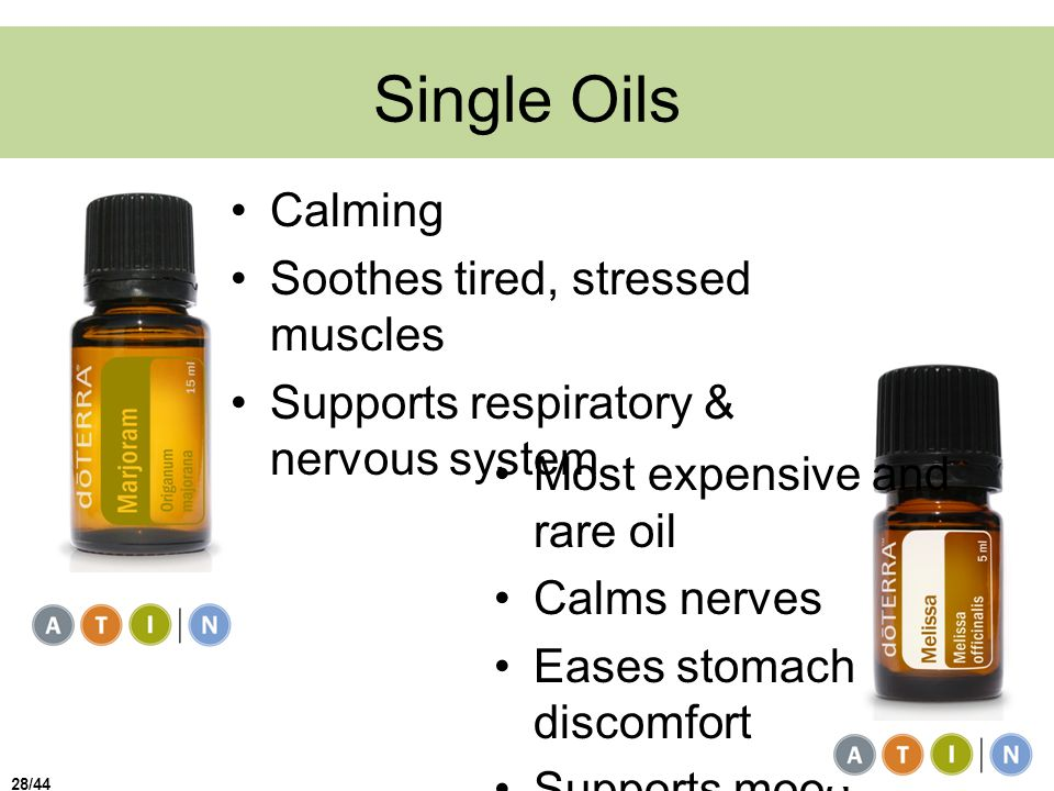Single Oils Calming Soothes tired, stressed muscles Supports respiratory & nervous system Most expensive and rare oil Calms nerves Eases stomach discomfort Supports mood 28/44