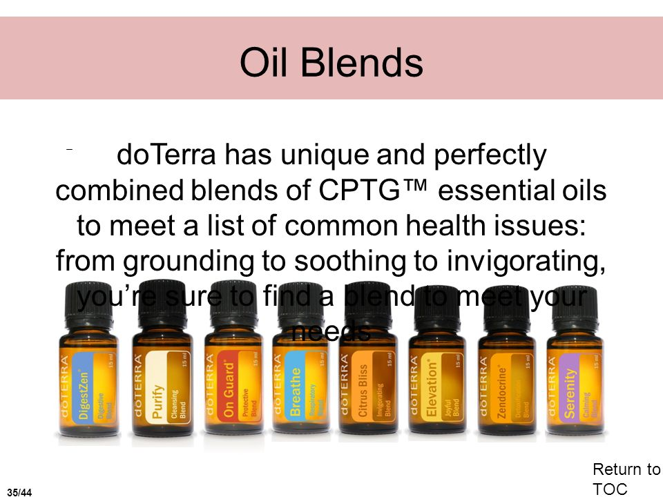 Oil Blends doTerra has unique and perfectly combined blends of CPTG essential oils to meet a list of common health issues: from grounding to soothing to invigorating, youre sure to find a blend to meet your needs Return to TOC 35/44