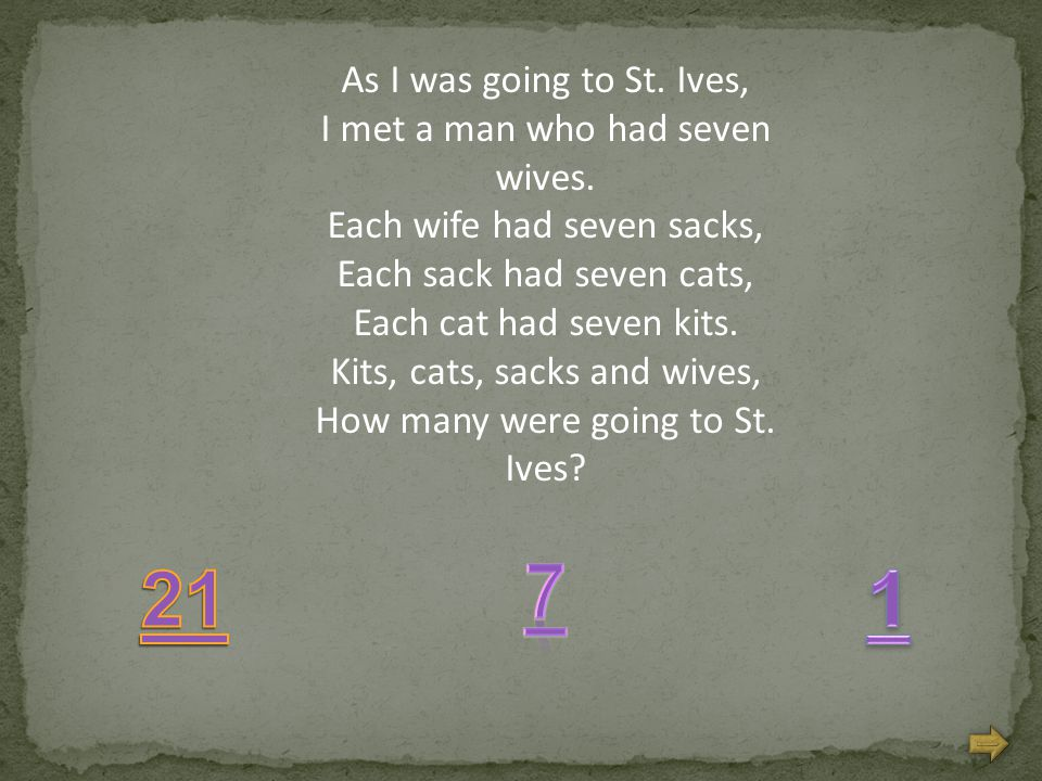 As I was going to St. Ives, I met a man who had seven wives. Each wife had seven sacks, Each sack had seven cats, Each cat had seven kits. Kits, cats,