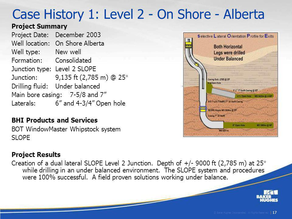 © Baker Hughes Incorporated. All Rights Reserved. | 17 Case History 1: Level 2 - On Shore - Alberta Project Summary Project Date:December 2003 Well lo