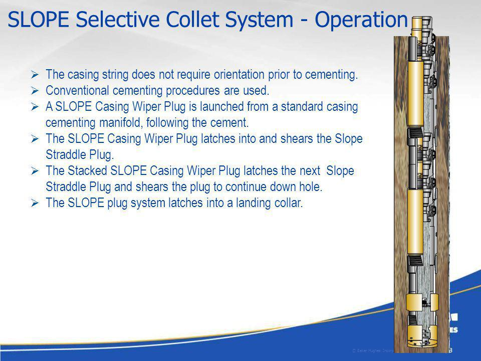© Baker Hughes Incorporated. All Rights Reserved. | 8| 8 SLOPE Selective Collet System - Operation The casing string does not require orientation prio