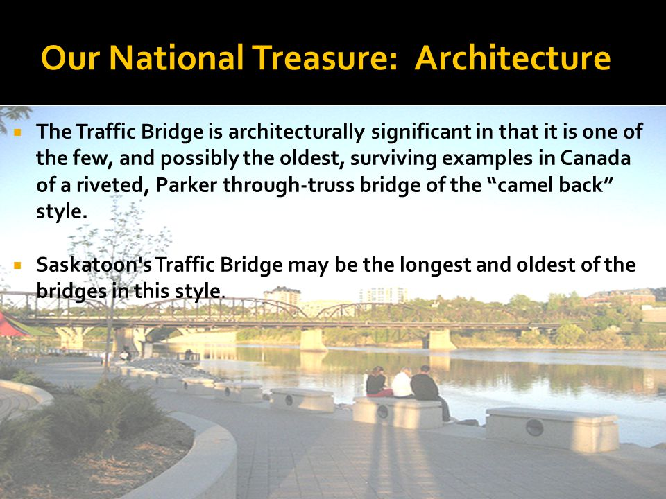 Our National Treasure: Architecture The Traffic Bridge is architecturally significant in that it is one of the few, and possibly the oldest, surviving examples in Canada of a riveted, Parker through-truss bridge of the camel back style.