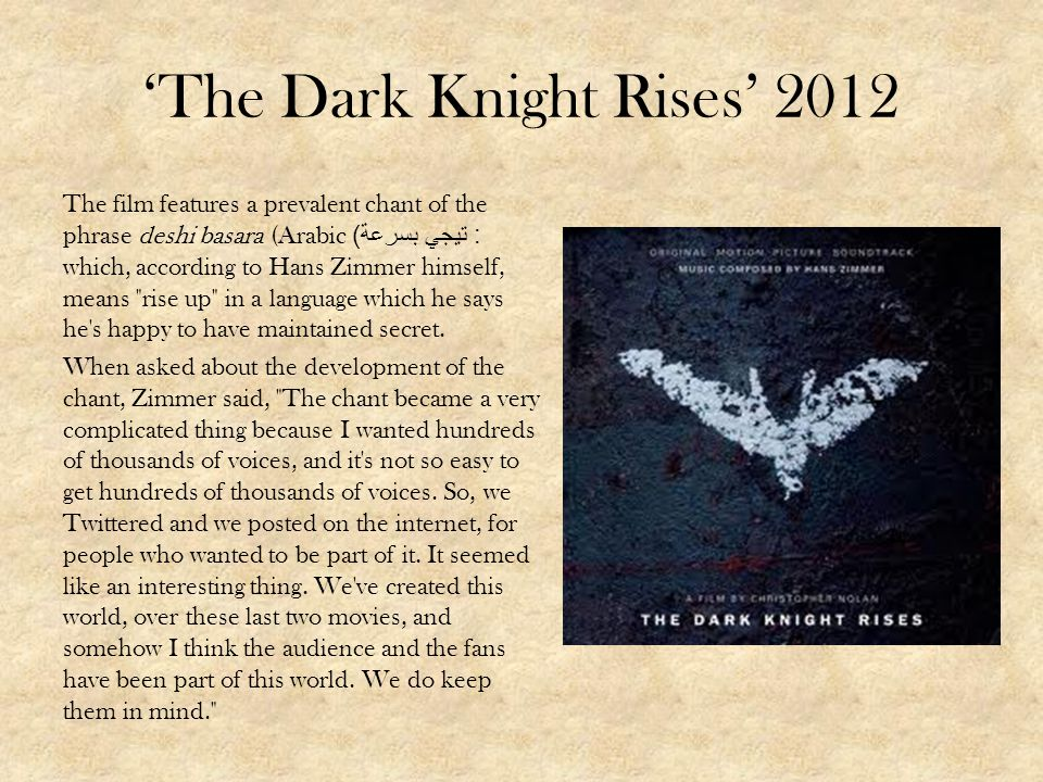 The Dark Knight Rises 2012 The film features a prevalent chant of the phrase deshi basara (Arabic: تيجي بسرعة ) which, according to Hans Zimmer himsel