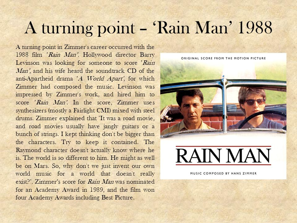 A turning point – Rain Man 1988 A turning point in Zimmer's career occurred with the 1988 film Rain Man. Hollywood director Barry Levinson was looking