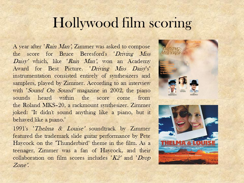 Hollywood film scoring A year after Rain Man, Zimmer was asked to compose the score for Bruce Beresford s Driving Miss Daisy which, like Rain Man, won an Academy Award for Best Picture.