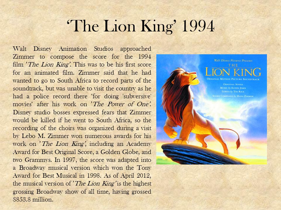 The Lion King 1994 Walt Disney Animation Studios approached Zimmer to compose the score for the 1994 film The Lion King. This was to be his first scor