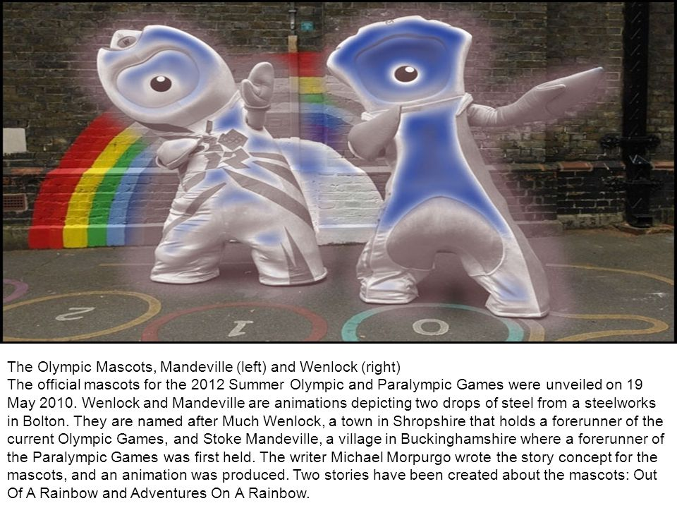 The Olympic Mascots, Mandeville (left) and Wenlock (right) The official mascots for the 2012 Summer Olympic and Paralympic Games were unveiled on 19 May 2010.
